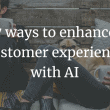 7 ways to enhance customer experience with AI