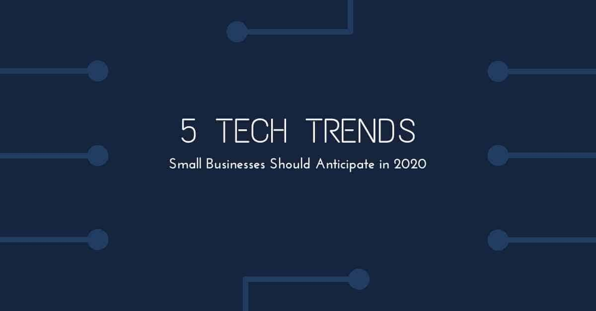2020 Tech Trends.5 Tech Trends Small Businesses Should Anticipate In 2020